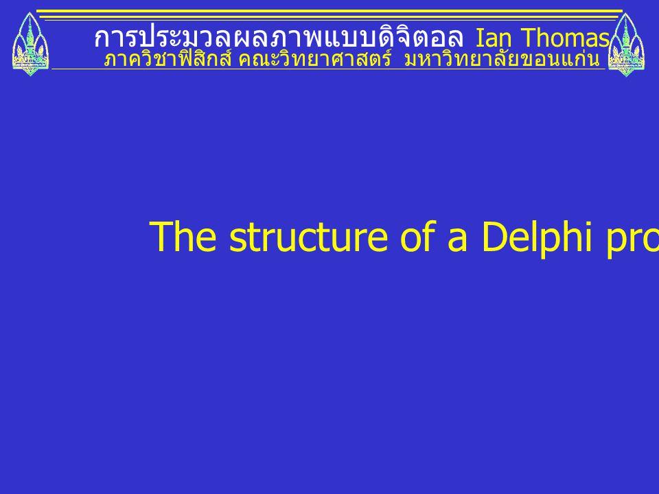 การประมวลผลภาพแบบดิจิตอล Ian Thomas ภาควิชาฟิสิกส์ คณะวิทยาศาสตร์ มหาวิทยาลัยขอนแก่น The structure of a Delphi program