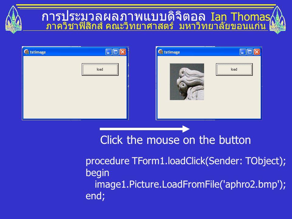 การประมวลผลภาพแบบดิจิตอล Ian Thomas ภาควิชาฟิสิกส์ คณะวิทยาศาสตร์ มหาวิทยาลัยขอนแก่น Click the mouse on the button procedure TForm1.loadClick(Sender: