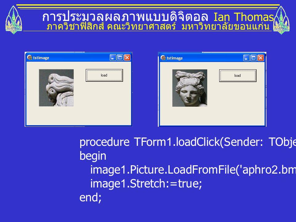 การประมวลผลภาพแบบดิจิตอล Ian Thomas ภาควิชาฟิสิกส์ คณะวิทยาศาสตร์ มหาวิทยาลัยขอนแก่น procedure TForm1.loadClick(Sender: TObject); begin image1.Picture