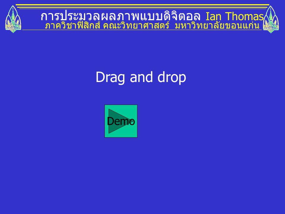 การประมวลผลภาพแบบดิจิตอล Ian Thomas ภาควิชาฟิสิกส์ คณะวิทยาศาสตร์ มหาวิทยาลัยขอนแก่น Drag and drop Demo