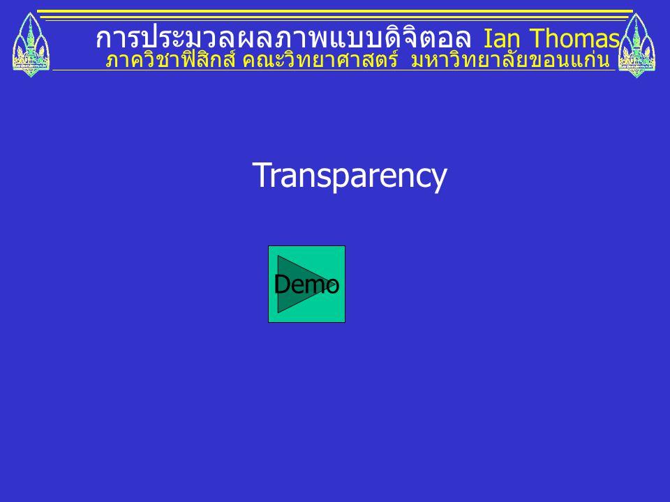 การประมวลผลภาพแบบดิจิตอล Ian Thomas ภาควิชาฟิสิกส์ คณะวิทยาศาสตร์ มหาวิทยาลัยขอนแก่น Transparency Demo