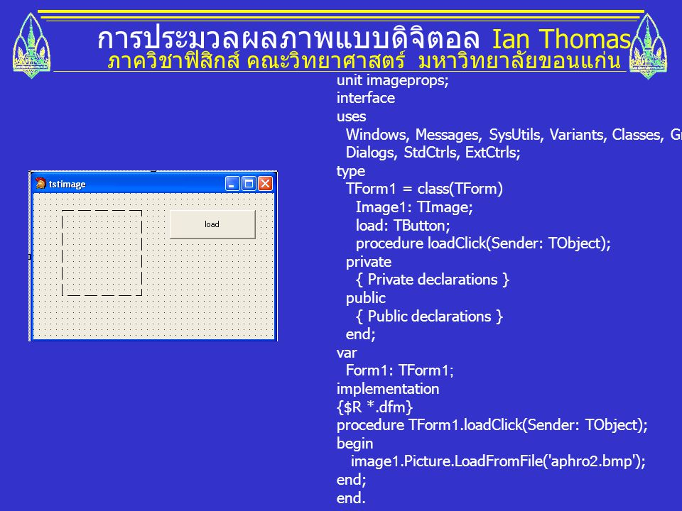 การประมวลผลภาพแบบดิจิตอล Ian Thomas ภาควิชาฟิสิกส์ คณะวิทยาศาสตร์ มหาวิทยาลัยขอนแก่น unit imageprops; interface uses Windows, Messages, SysUtils, Variants, Classes, Graphics, Controls, Forms, Dialogs, StdCtrls, ExtCtrls; type TForm1 = class(TForm) Image1: TImage; load: TButton; procedure loadClick(Sender: TObject); private { Private declarations } public { Public declarations } end; var Form1: TForm1; implementation {$R *.dfm} procedure TForm1.loadClick(Sender: TObject); begin image1.Picture.LoadFromFile( aphro2.bmp ); end; end.