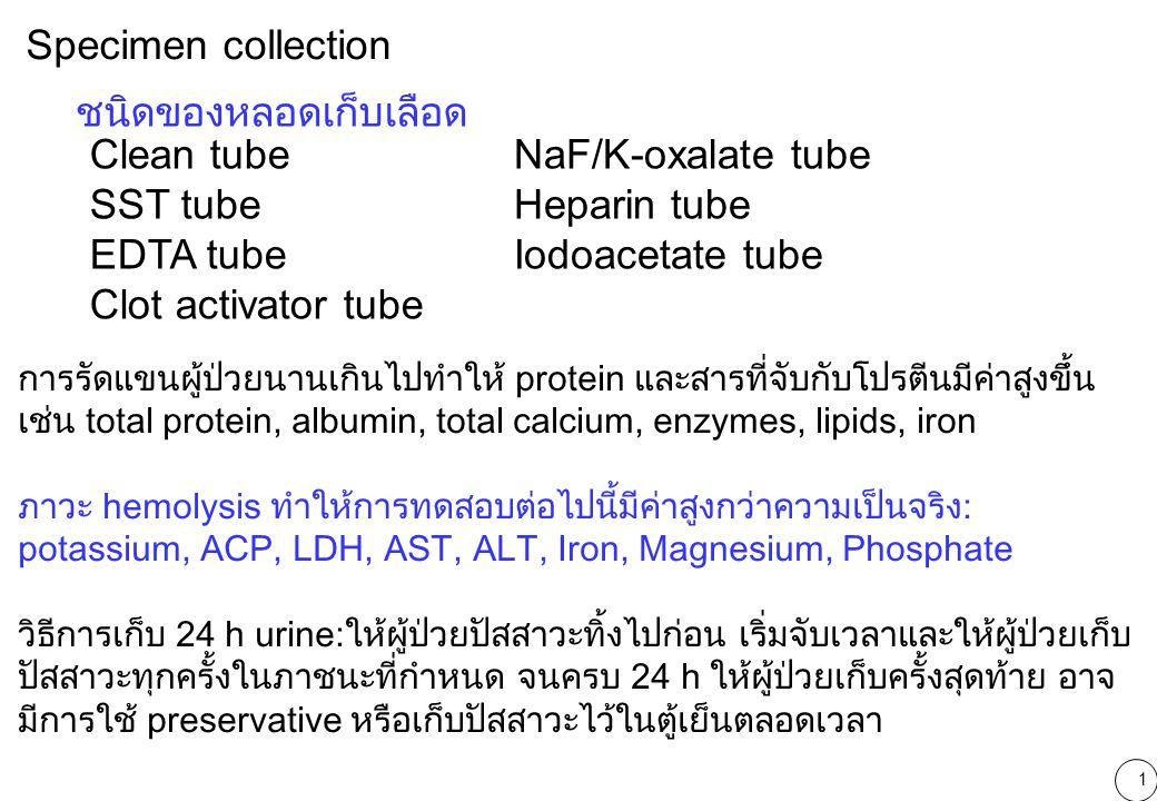 2 GlucoseNaF or iodoacetate plasma (recommended), NaF ยับยั้ง Enolase, Iodoacetate ยับยั้ง Glyceraldehyde-3- phosphate dehydrogenase (เอนไซม์ในขบวนการ glycolysis) ทำให้ ลดการสลายglucose Heparinized plasma, EDTA plasma, serum ElectrolytesSerum, Heparinized plasma (Li-heparin) ไม่ใช้ EDTA, Oxalate, Citrate, NaF EnzymesSerum, Heparinized plasma EDTA, Oxalate, Citrate ยับยั้ง ALP, Amylase EDTA, Citrate, NaF ยับยั้ง CK Oxalate ยับยั้ง LD Blood gasHeparinized whole blood HbA 1c EDTA, Citrate, or NaF whole blood FructosamineSerum LipidsEDTA plasma, Heparinized plasma, Serum (งดอาหารอย่างน้อย 12 ชม.)