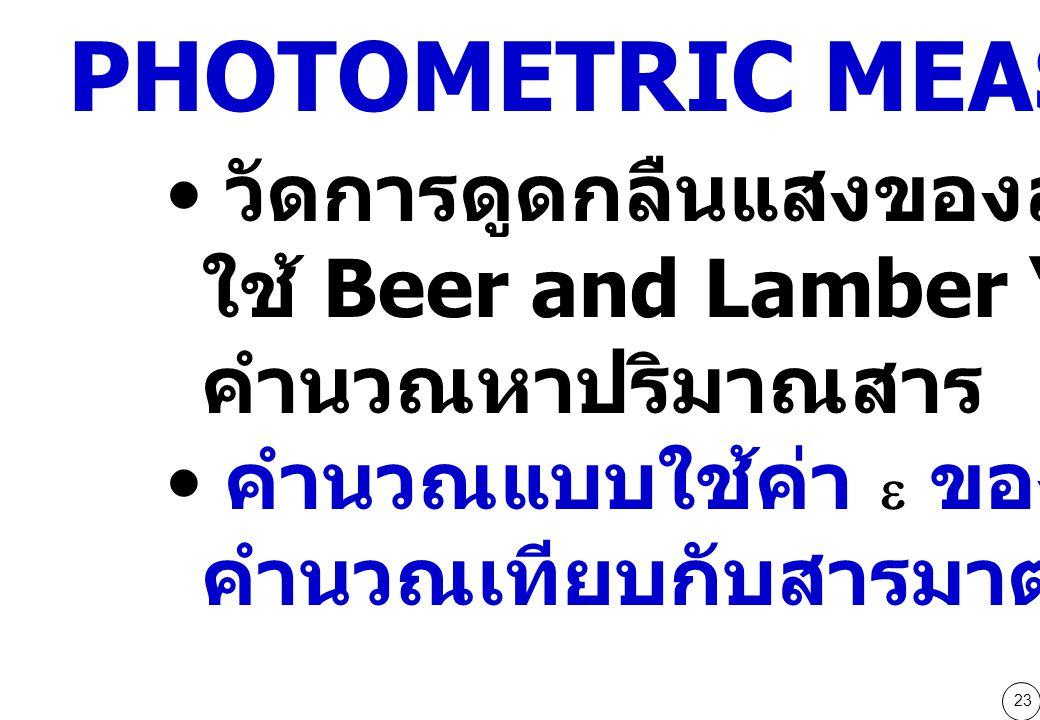 23 วัดการดูดกลืนแสงของสาร และ ใช้ Beer and Lamber 's law คำนวณหาปริมาณสาร คำนวณแบบใช้ค่า  ของสาร หรือ คำนวณเทียบกับสารมาตรฐาน PHOTOMETRIC MEASUREMNT