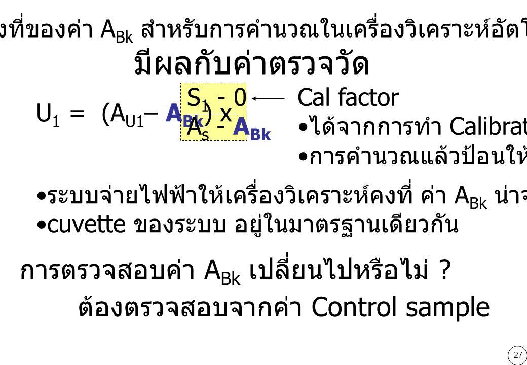 27 ความคงที่ของค่า A Bk สำหรับการคำนวณในเครื่องวิเคราะห์อัตโนมัติ มีผลกับค่าตรวจวัด ระบบจ่ายไฟฟ้าให้เครื่องวิเคราะห์คงที่ ค่า A Bk น่าจะคงที่ cuvette ของระบบ อยู่ในมาตรฐานเดียวกัน U 1 = (A U1 – A Bk ) x S 1 - 0 A s - A Bk Cal factor ได้จากการทำ Calibration การคำนวณแล้วป้อนให้เครื่อง การตรวจสอบค่า A Bk เปลี่ยนไปหรือไม่ .