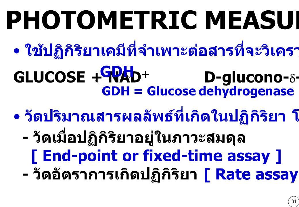 31 ใช้ปฏิกิริยาเคมีที่จำเพาะต่อสารที่จะวิเคราะห์ GDH = Glucose dehydrogenase GLUCOSE + NAD + D-glucono-  -lactone + NADH + H + GDH วัดปริมาณสารผลลัพธ์ที่เกิดในปฏิกิริยา โดยวัดการดูดกลืนแสง - วัดเมื่อปฏิกิริยาอยู่ในภาวะสมดุล [ End-point or fixed-time assay ] - วัดอัตราการเกิดปฏิกิริยา [ Rate assay or kinetic assay ] PHOTOMETRIC MEASUREMNT