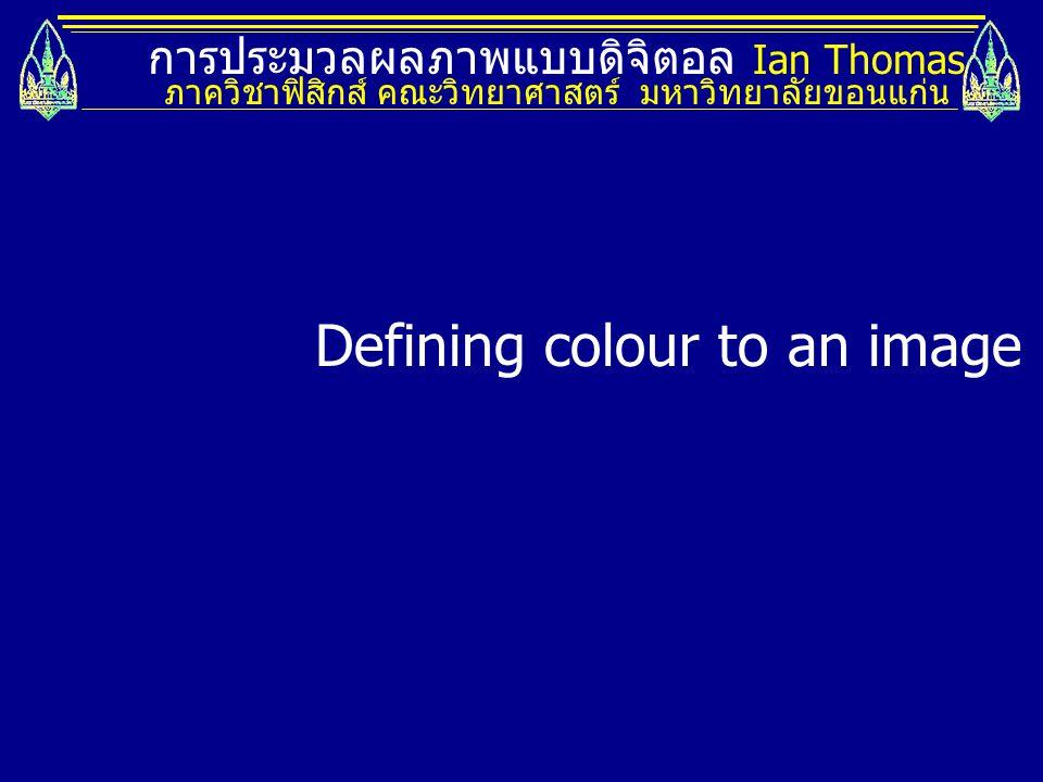 การประมวลผลภาพแบบดิจิตอล Ian Thomas ภาควิชาฟิสิกส์ คณะวิทยาศาสตร์ มหาวิทยาลัยขอนแก่น Defining colour to an image