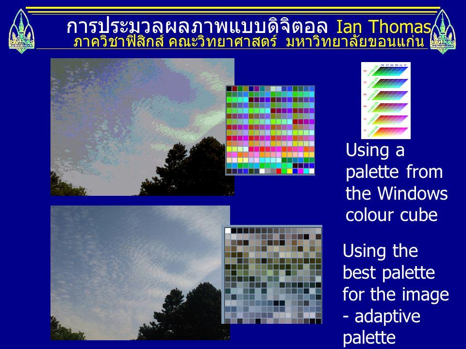 การประมวลผลภาพแบบดิจิตอล Ian Thomas ภาควิชาฟิสิกส์ คณะวิทยาศาสตร์ มหาวิทยาลัยขอนแก่น Using a palette from the Windows colour cube Using the best palette for the image - adaptive palette
