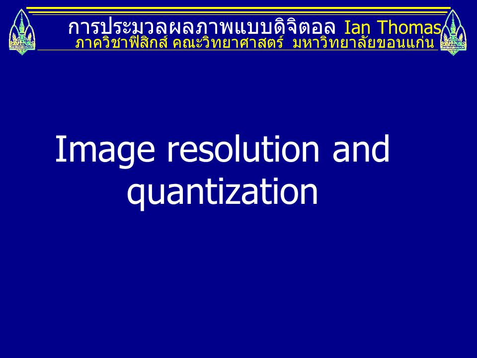 การประมวลผลภาพแบบดิจิตอล Ian Thomas ภาควิชาฟิสิกส์ คณะวิทยาศาสตร์ มหาวิทยาลัยขอนแก่น Image resolution and quantization