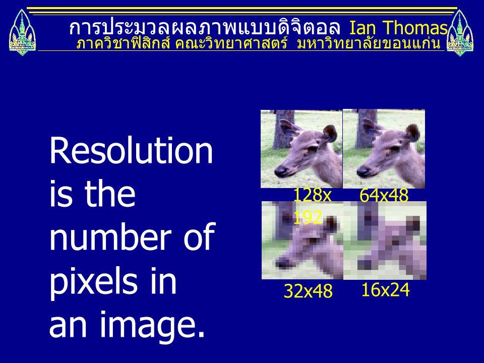 การประมวลผลภาพแบบดิจิตอล Ian Thomas ภาควิชาฟิสิกส์ คณะวิทยาศาสตร์ มหาวิทยาลัยขอนแก่น 16x24 32x48 128x 192 64x48 Resolution is the number of pixels in an image.