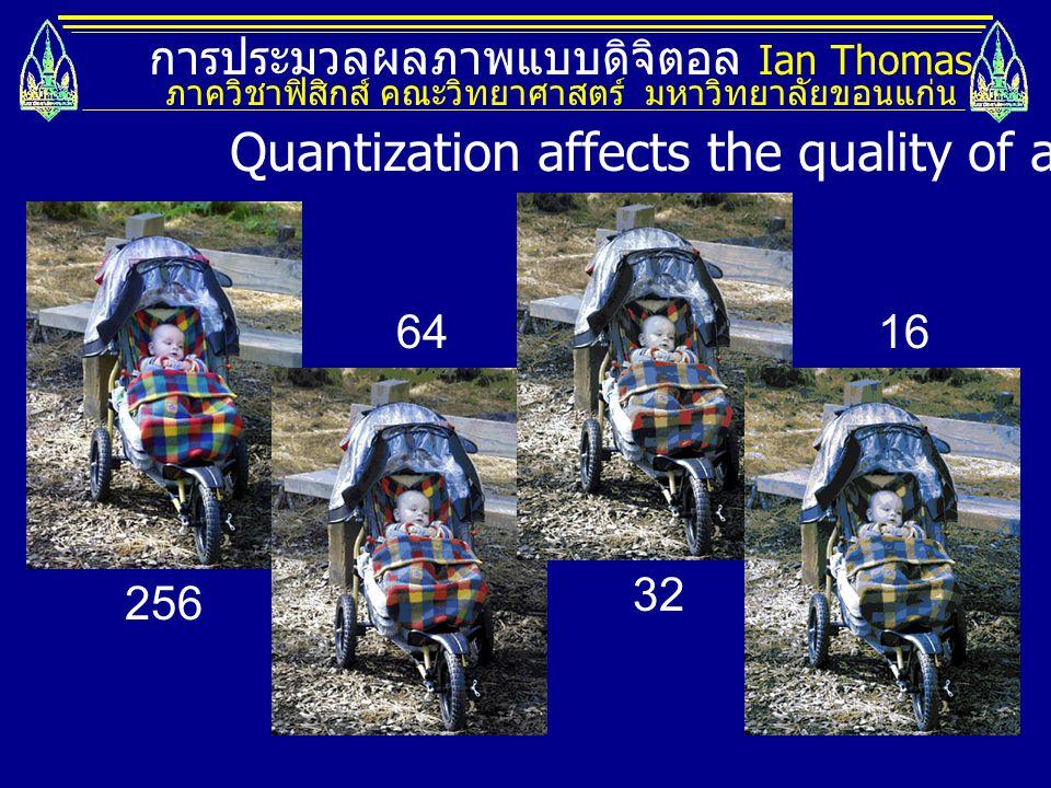 การประมวลผลภาพแบบดิจิตอล Ian Thomas ภาควิชาฟิสิกส์ คณะวิทยาศาสตร์ มหาวิทยาลัยขอนแก่น 256 64 32 16 Quantization affects the quality of an image.