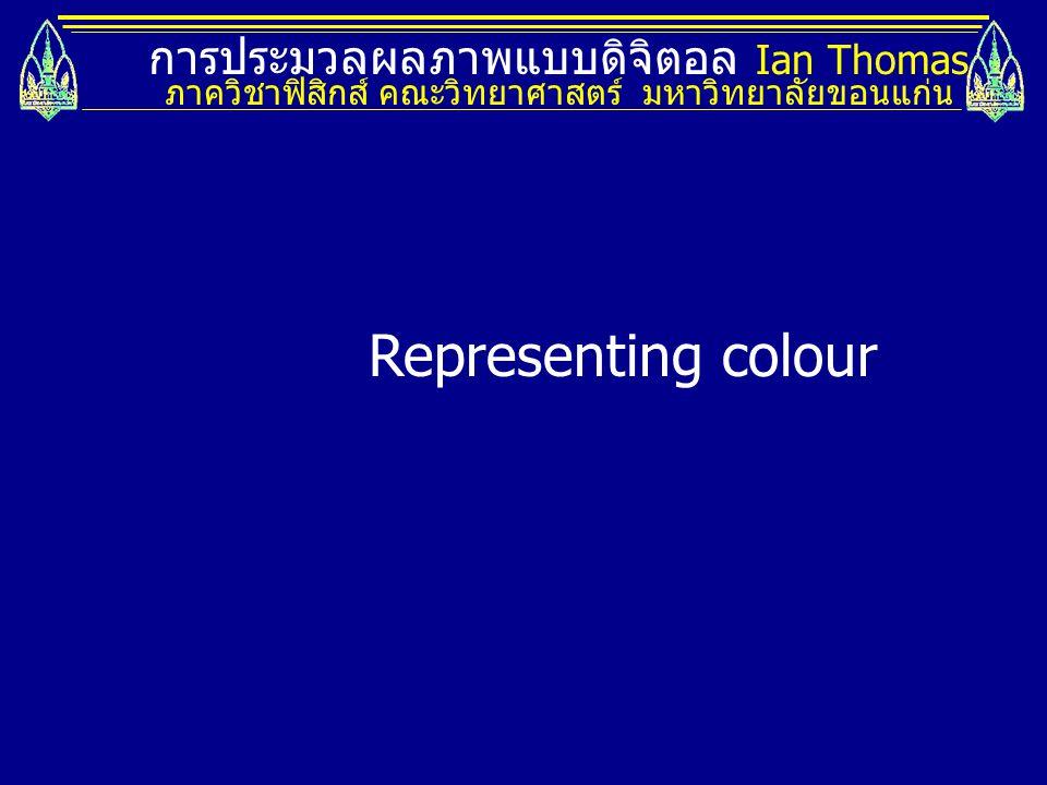 การประมวลผลภาพแบบดิจิตอล Ian Thomas ภาควิชาฟิสิกส์ คณะวิทยาศาสตร์ มหาวิทยาลัยขอนแก่น Representing colour