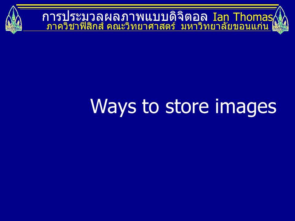 การประมวลผลภาพแบบดิจิตอล Ian Thomas ภาควิชาฟิสิกส์ คณะวิทยาศาสตร์ มหาวิทยาลัยขอนแก่น Ways to store images