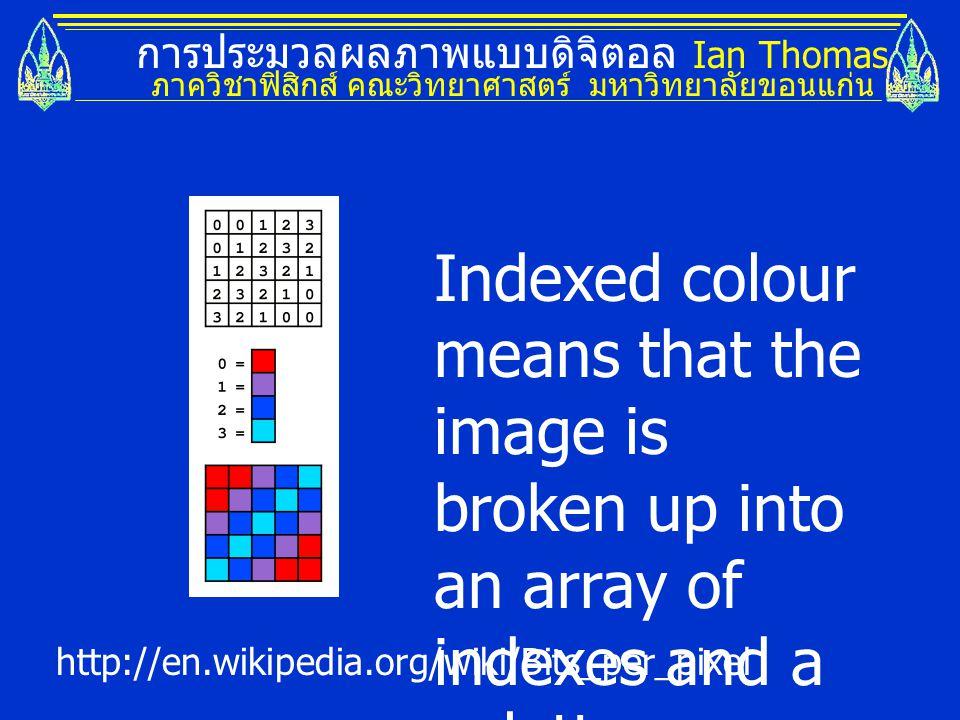 การประมวลผลภาพแบบดิจิตอล Ian Thomas ภาควิชาฟิสิกส์ คณะวิทยาศาสตร์ มหาวิทยาลัยขอนแก่น Indexed colour means that the image is broken up into an array of indexes and a palette.