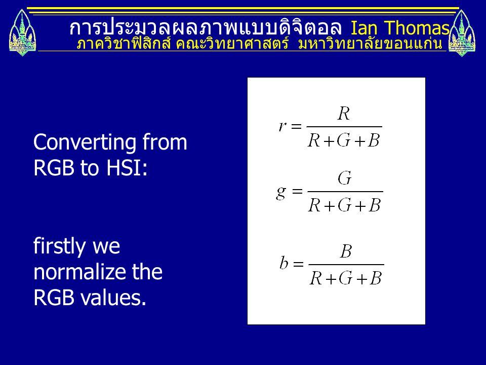 การประมวลผลภาพแบบดิจิตอล Ian Thomas ภาควิชาฟิสิกส์ คณะวิทยาศาสตร์ มหาวิทยาลัยขอนแก่น Converting from RGB to HSI: firstly we normalize the RGB values.