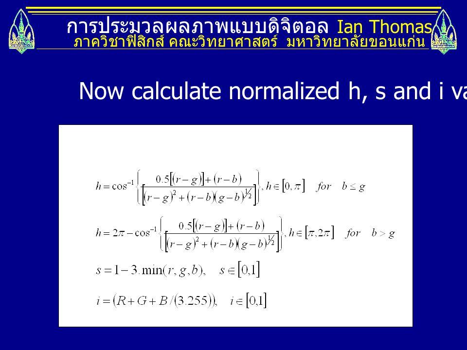 การประมวลผลภาพแบบดิจิตอล Ian Thomas ภาควิชาฟิสิกส์ คณะวิทยาศาสตร์ มหาวิทยาลัยขอนแก่น Now calculate normalized h, s and i values