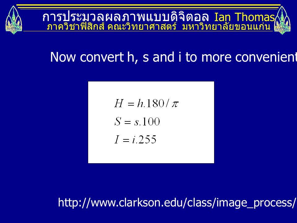 การประมวลผลภาพแบบดิจิตอล Ian Thomas ภาควิชาฟิสิกส์ คณะวิทยาศาสตร์ มหาวิทยาลัยขอนแก่น Now convert h, s and i to more convenient H, S and I values http://www.clarkson.edu/class/image_process/RGB_to_HSI.pdf