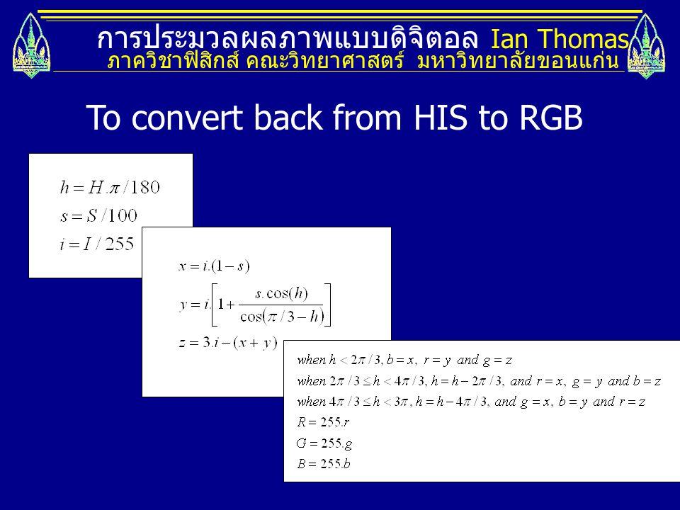 การประมวลผลภาพแบบดิจิตอล Ian Thomas ภาควิชาฟิสิกส์ คณะวิทยาศาสตร์ มหาวิทยาลัยขอนแก่น To convert back from HIS to RGB