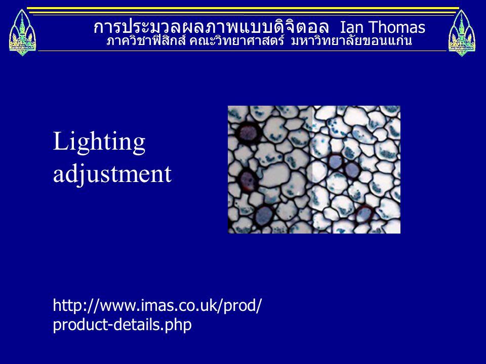 การประมวลผลภาพแบบดิจิตอล Ian Thomas ภาควิชาฟิสิกส์ คณะวิทยาศาสตร์ มหาวิทยาลัยขอนแก่น Lighting adjustment http://www.imas.co.uk/prod/ product-details.p