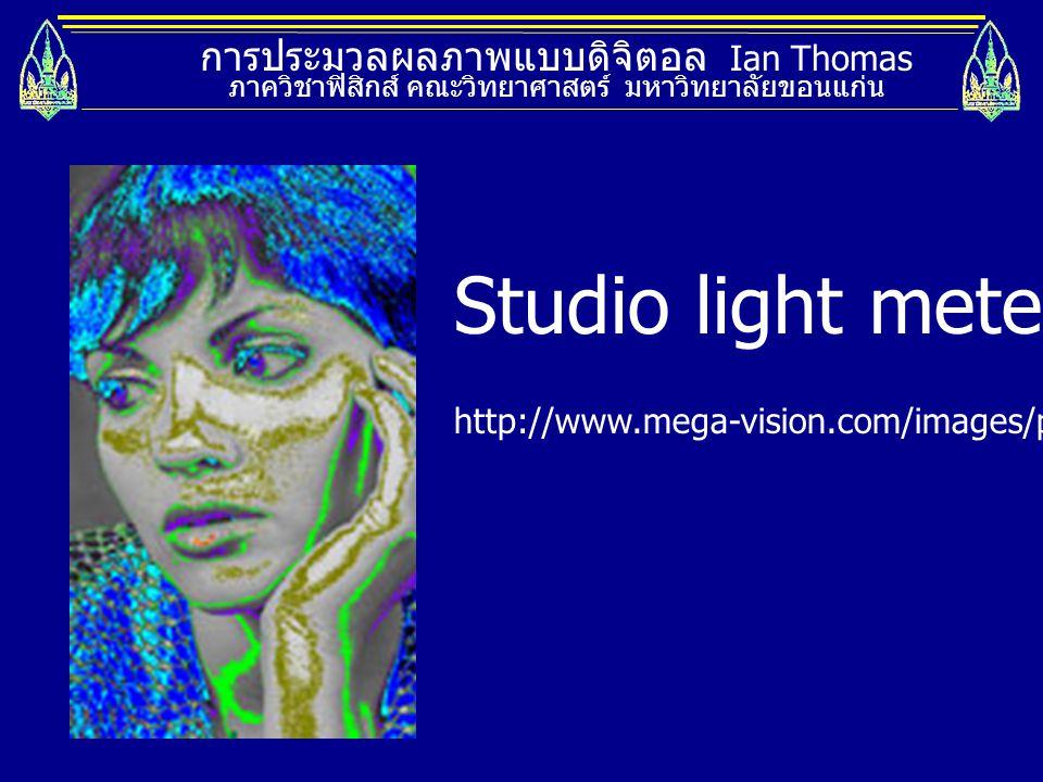 การประมวลผลภาพแบบดิจิตอล Ian Thomas ภาควิชาฟิสิกส์ คณะวิทยาศาสตร์ มหาวิทยาลัยขอนแก่น Studio light metering http://www.mega-vision.com/images/products/