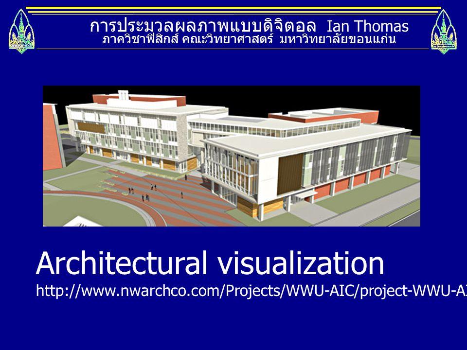 การประมวลผลภาพแบบดิจิตอล Ian Thomas ภาควิชาฟิสิกส์ คณะวิทยาศาสตร์ มหาวิทยาลัยขอนแก่น Architectural visualization http://www.nwarchco.com/Projects/WWU-