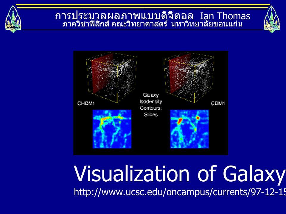 การประมวลผลภาพแบบดิจิตอล Ian Thomas ภาควิชาฟิสิกส์ คณะวิทยาศาสตร์ มหาวิทยาลัยขอนแก่น Visualization of Galaxy http://www.ucsc.edu/oncampus/currents/97-
