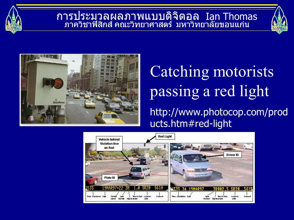 การประมวลผลภาพแบบดิจิตอล Ian Thomas ภาควิชาฟิสิกส์ คณะวิทยาศาสตร์ มหาวิทยาลัยขอนแก่น Catching motorists passing a red light http://www.photocop.com/pr