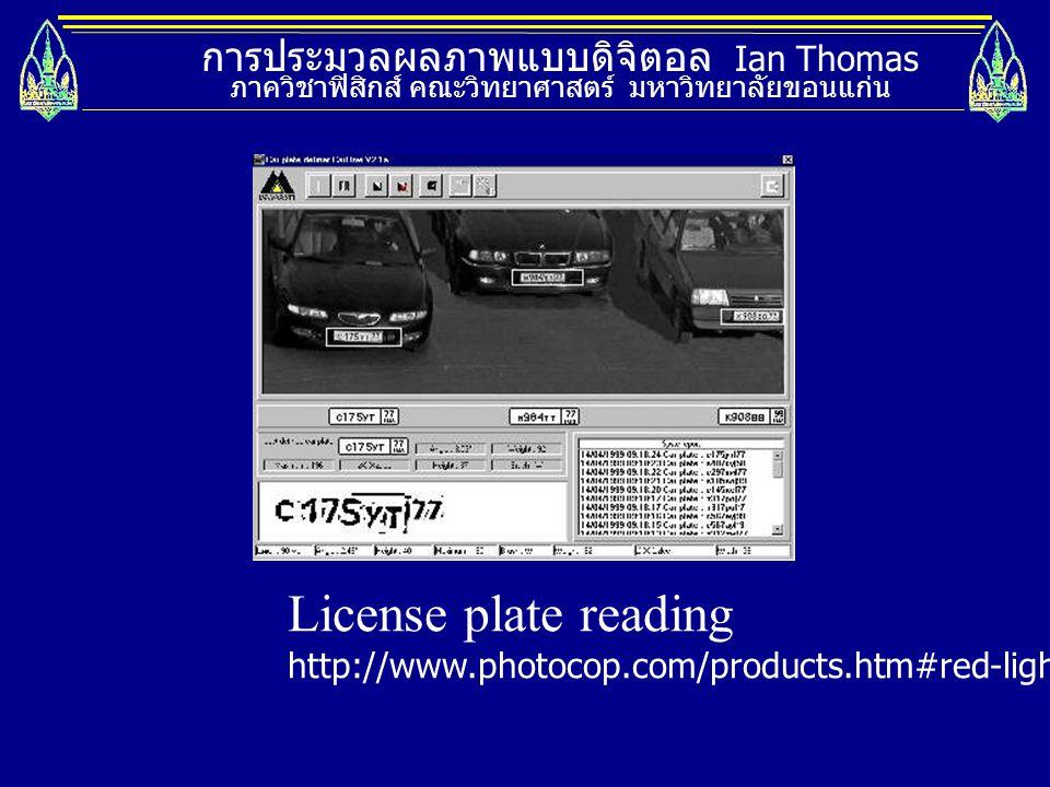 การประมวลผลภาพแบบดิจิตอล Ian Thomas ภาควิชาฟิสิกส์ คณะวิทยาศาสตร์ มหาวิทยาลัยขอนแก่น License plate reading http://www.photocop.com/products.htm#red-li