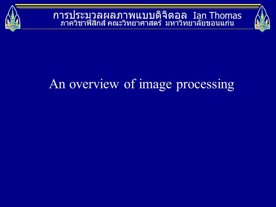 การประมวลผลภาพแบบดิจิตอล Ian Thomas ภาควิชาฟิสิกส์ คณะวิทยาศาสตร์ มหาวิทยาลัยขอนแก่น Image filtering Smoothing and sharpening, filters.