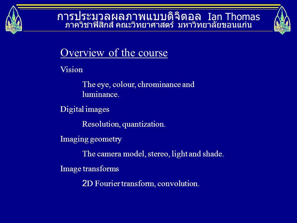 การประมวลผลภาพแบบดิจิตอล Ian Thomas ภาควิชาฟิสิกส์ คณะวิทยาศาสตร์ มหาวิทยาลัยขอนแก่น Overview of the course Vision The eye, colour, chrominance and lu
