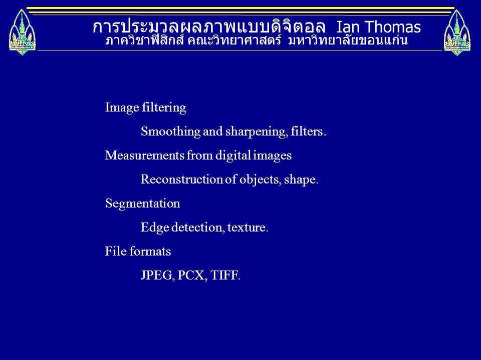 การประมวลผลภาพแบบดิจิตอล Ian Thomas ภาควิชาฟิสิกส์ คณะวิทยาศาสตร์ มหาวิทยาลัยขอนแก่น Image filtering Smoothing and sharpening, filters. Measurements f