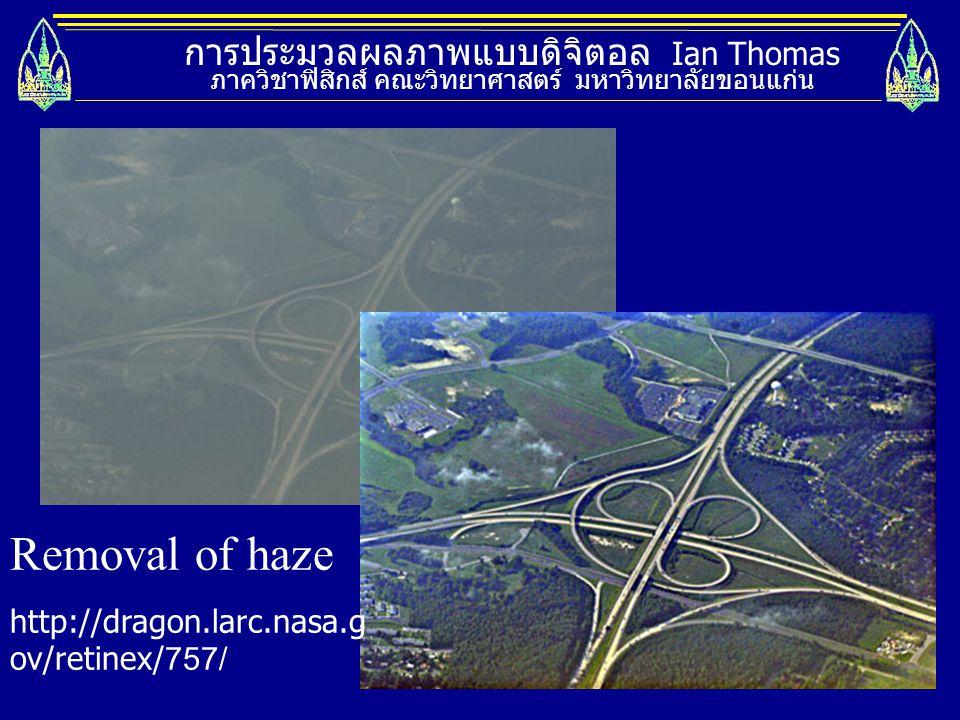 การประมวลผลภาพแบบดิจิตอล Ian Thomas ภาควิชาฟิสิกส์ คณะวิทยาศาสตร์ มหาวิทยาลัยขอนแก่น Removal of haze http://dragon.larc.nasa.g ov/retinex/757/