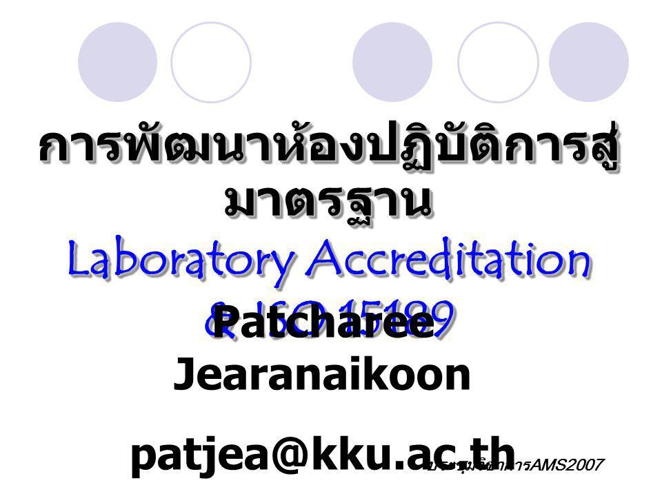 การพัฒนาห้องปฏิบัติการสู่ มาตรฐาน Laboratory Accreditation & ISO 15189 การพัฒนาห้องปฏิบัติการสู่ มาตรฐาน Laboratory Accreditation & ISO 15189 Patcharee Jearanaikoon patjea@kku.ac.th ประชุมวิชาการAMS2007