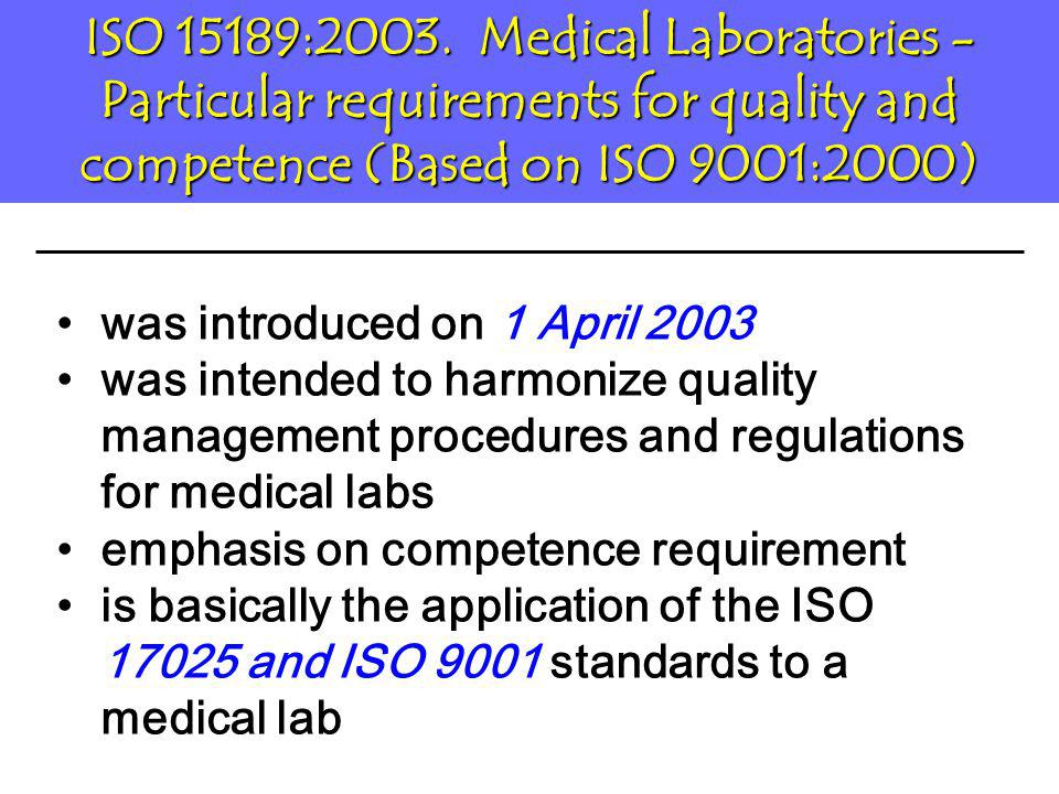 ISO 17025 –Good for research and industrial labs –Formal recognition of technical competency of lab testing ISO 15189 –Specific for medical/clinical lab –Formal recognition of technical competency of lab testing and appropriate medical competency is also required Conclusion for Lab Accreditation under ISO 17025 or ISO 15189