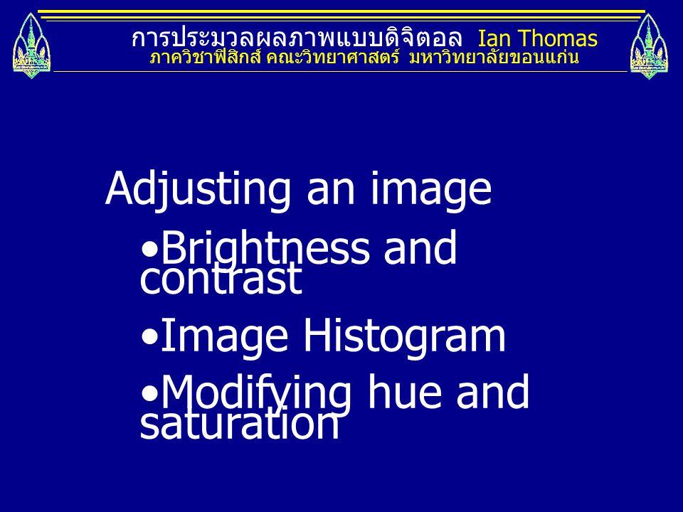 การประมวลผลภาพแบบดิจิตอล Ian Thomas ภาควิชาฟิสิกส์ คณะวิทยาศาสตร์ มหาวิทยาลัยขอนแก่น Adjusting an image Brightness and contrast Image Histogram Modify