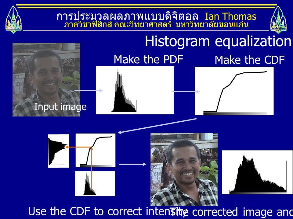 การประมวลผลภาพแบบดิจิตอล Ian Thomas ภาควิชาฟิสิกส์ คณะวิทยาศาสตร์ มหาวิทยาลัยขอนแก่น Make the PDF Make the CDF Histogram equalization Input image Use
