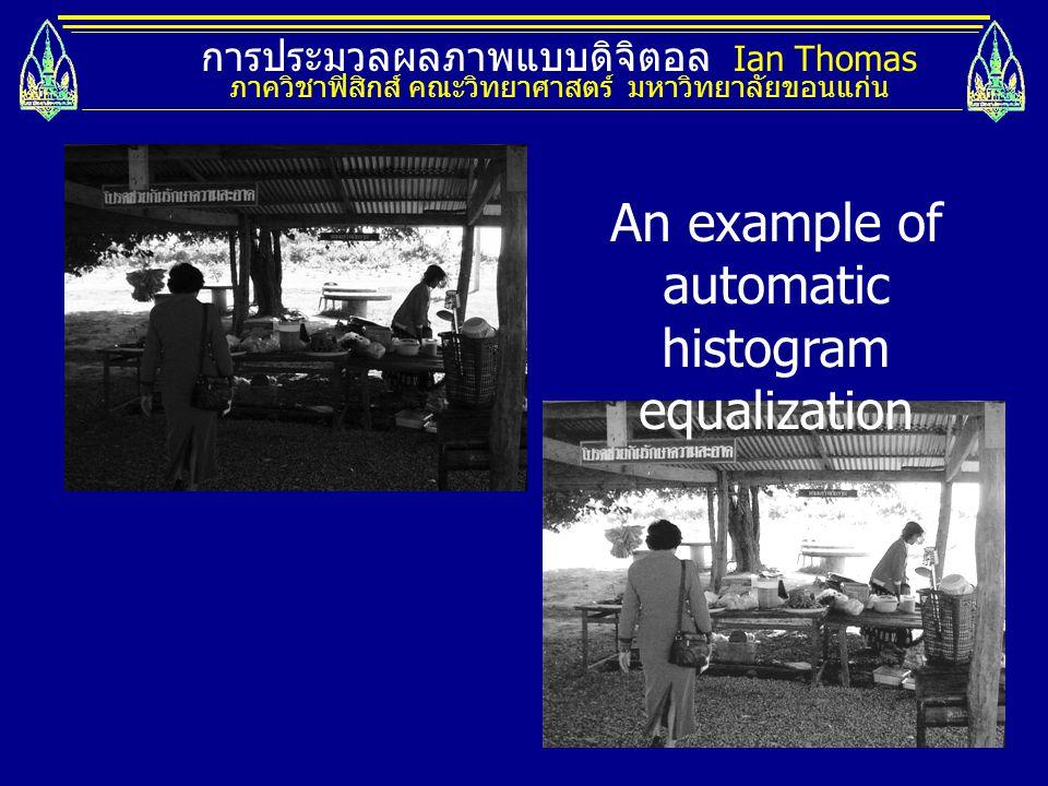 การประมวลผลภาพแบบดิจิตอล Ian Thomas ภาควิชาฟิสิกส์ คณะวิทยาศาสตร์ มหาวิทยาลัยขอนแก่น An example of automatic histogram equalization