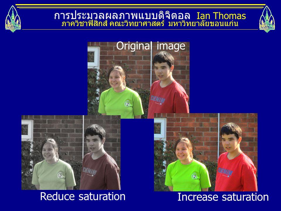 การประมวลผลภาพแบบดิจิตอล Ian Thomas ภาควิชาฟิสิกส์ คณะวิทยาศาสตร์ มหาวิทยาลัยขอนแก่น Reduce saturation Increase saturation Original image