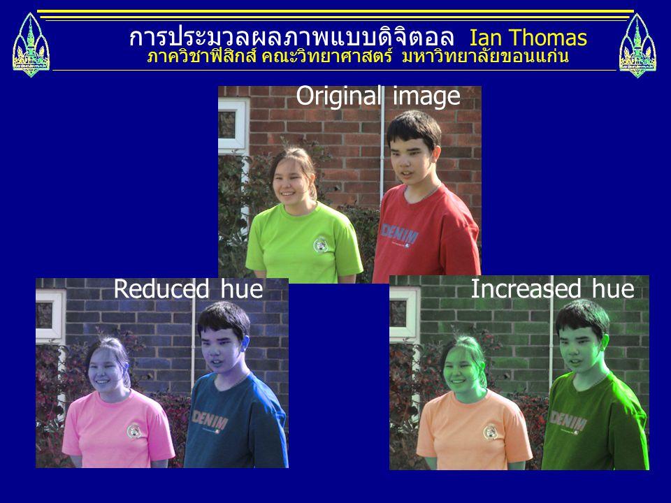 การประมวลผลภาพแบบดิจิตอล Ian Thomas ภาควิชาฟิสิกส์ คณะวิทยาศาสตร์ มหาวิทยาลัยขอนแก่น Original image Reduced hue Increased hue