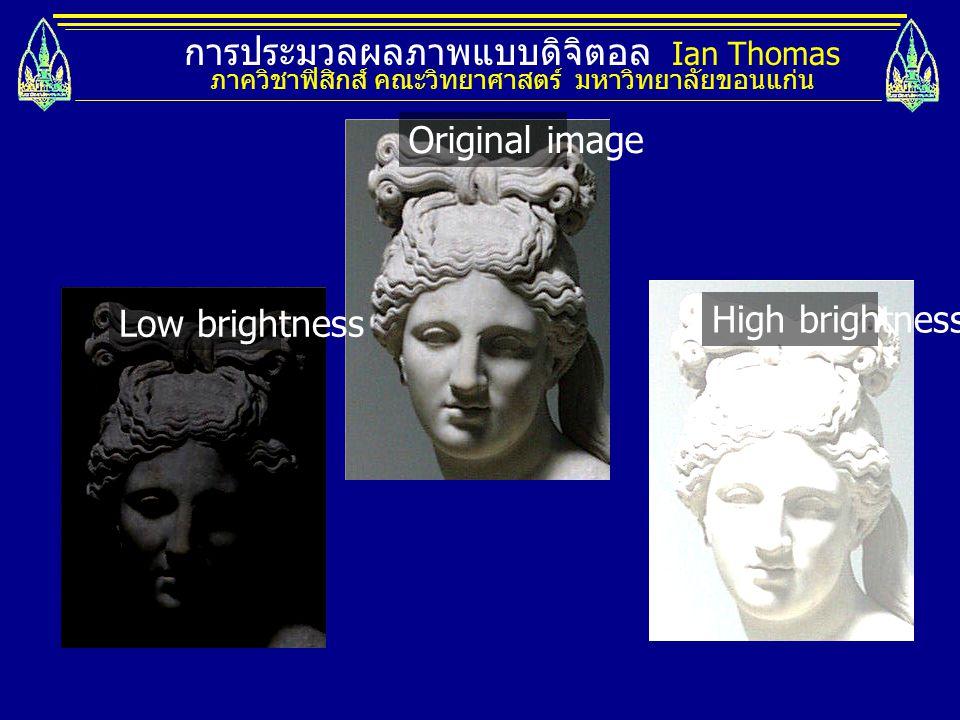 การประมวลผลภาพแบบดิจิตอล Ian Thomas ภาควิชาฟิสิกส์ คณะวิทยาศาสตร์ มหาวิทยาลัยขอนแก่น Original image Low brightness High brightness