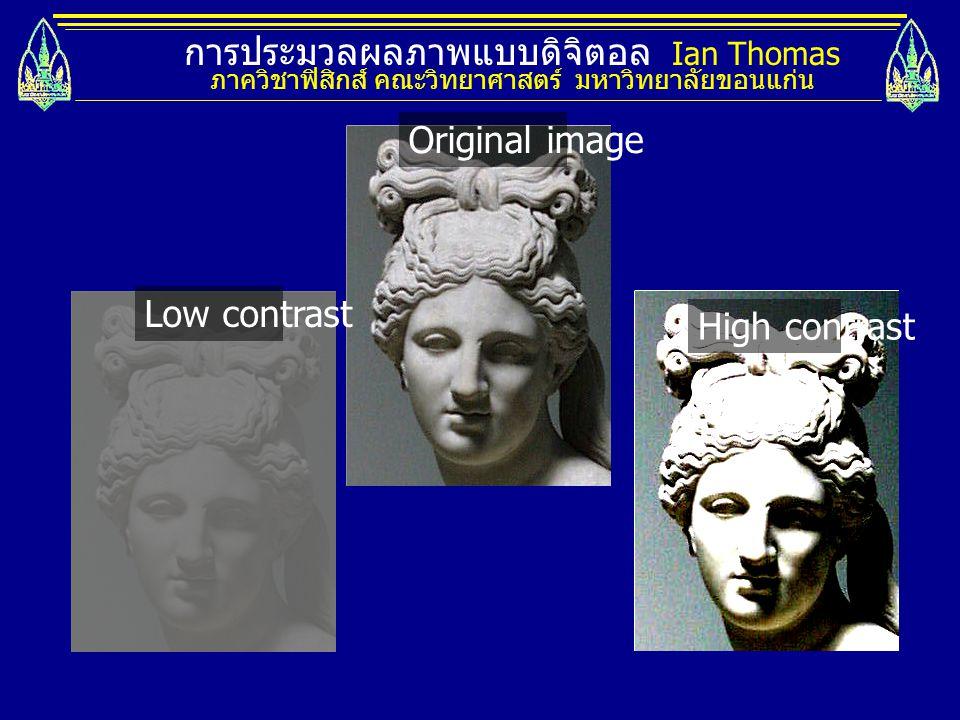 การประมวลผลภาพแบบดิจิตอล Ian Thomas ภาควิชาฟิสิกส์ คณะวิทยาศาสตร์ มหาวิทยาลัยขอนแก่น Original image Low contrast High contrast