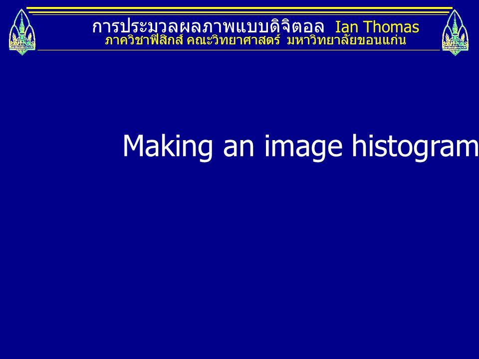 การประมวลผลภาพแบบดิจิตอล Ian Thomas ภาควิชาฟิสิกส์ คณะวิทยาศาสตร์ มหาวิทยาลัยขอนแก่น Making an image histogram