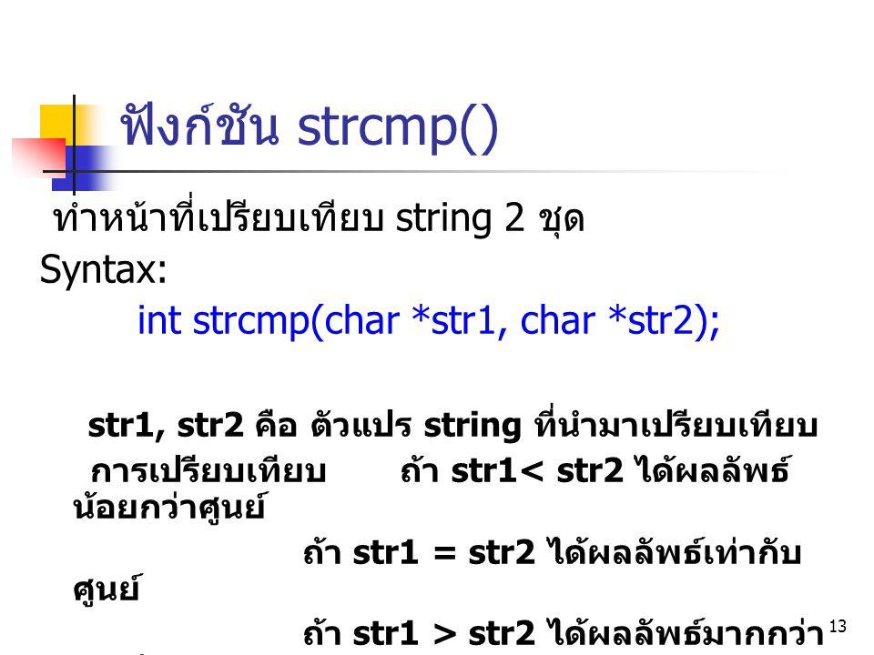 13 ฟังก์ชัน strcmp() ทำหน้าที่เปรียบเทียบ string 2 ชุด Syntax: int strcmp(char *str1, char *str2); str1, str2 คือ ตัวแปร string ที่นำมาเปรียบเทียบ การ