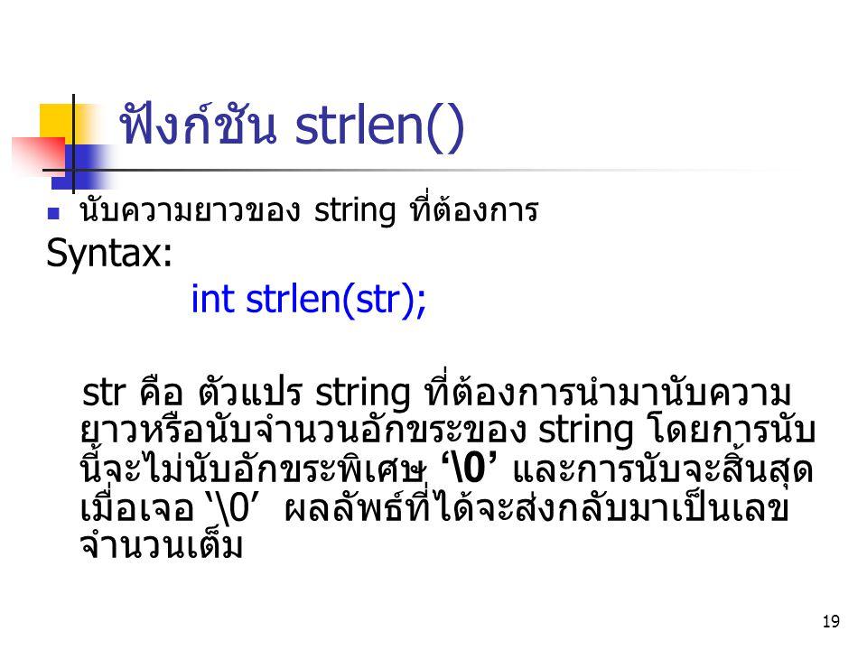 19 ฟังก์ชัน strlen() นับความยาวของ string ที่ต้องการ Syntax: int strlen(str); str คือ ตัวแปร string ที่ต้องการนำมานับความ ยาวหรือนับจำนวนอักขระของ str