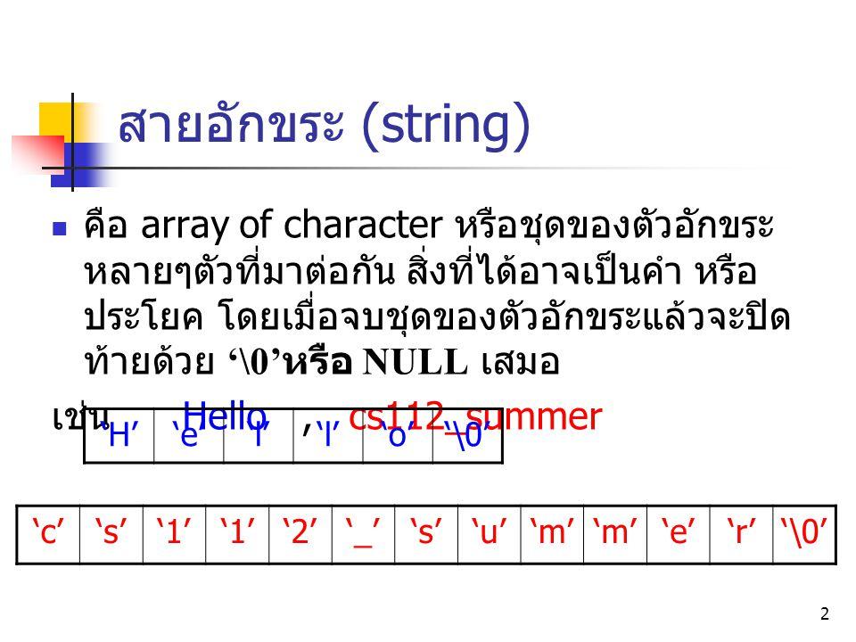 3 การประกาศตัวแปร string ใช้การประกาศ array of character การประกาศจะต้องพิจารณาความยาวข้อมูลที่ จะนำมาเก็บ หรือต้องมีการกำหนดขนาดของ array +1 สำหรับเก็บ '\0' เช่น ต้องการเก็บคำว่า Hello มีความยาว 5 อักขระ char str[6]; 'H''e''l' 'o''\0'