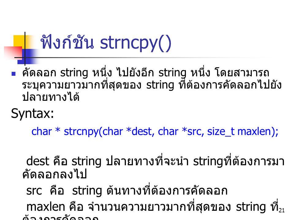ฟังก์ชัน strncpy() คัดลอก string หนึ่ง ไปยังอีก string หนึ่ง โดยสามารถ ระบุความยาวมากที่สุดของ string ที่ต้องการคัดลอกไปยัง ปลายทางได้ Syntax: char *