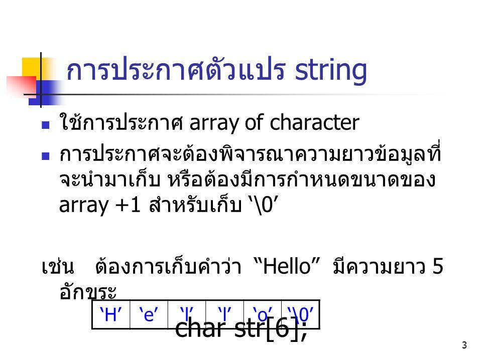 4 การประกาศตัวแปร string ( ต่อ ) สามารถประกาศและกำหนดค่าเริ่มต้นให้กับ string ได้ ดังนี้ char str1[]= cs112_summer ; compiler ของภาษาซี จะจัดการนำ string ใส่ใน array ให้อัตโนมัติ จะได้ดังนี้ 'c''s''1' '2''_''s''u''m' 'e''r''\0'