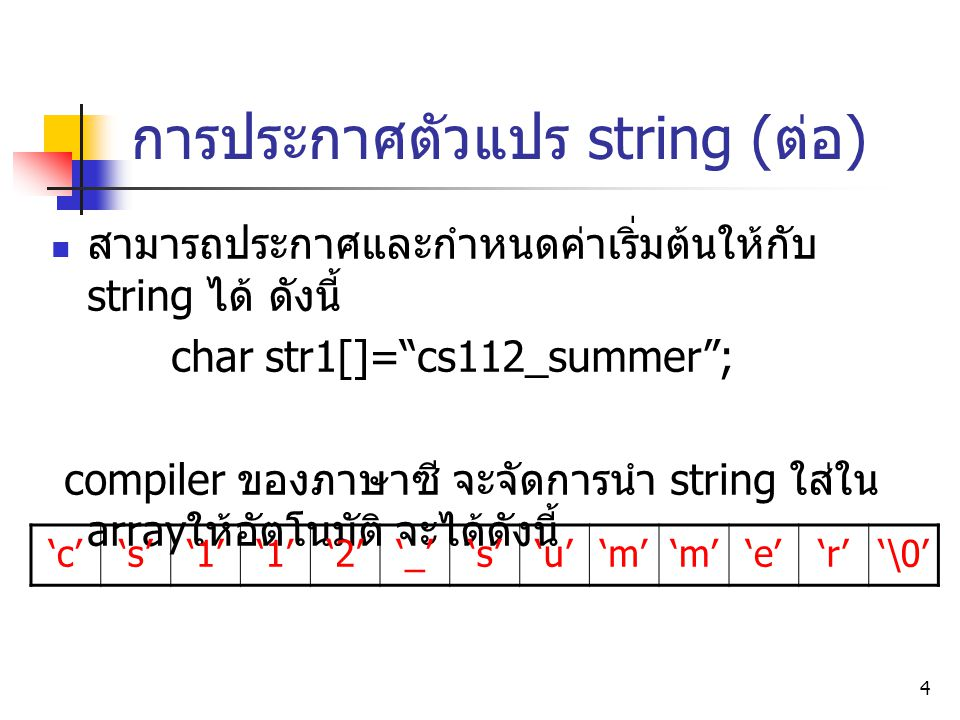 """4 การประกาศตัวแปร string ( ต่อ ) สามารถประกาศและกำหนดค่าเริ่มต้นให้กับ string ได้ ดังนี้ char str1[]=""""cs112_summer""""; compiler ของภาษาซี จะจัดการนำ str"""