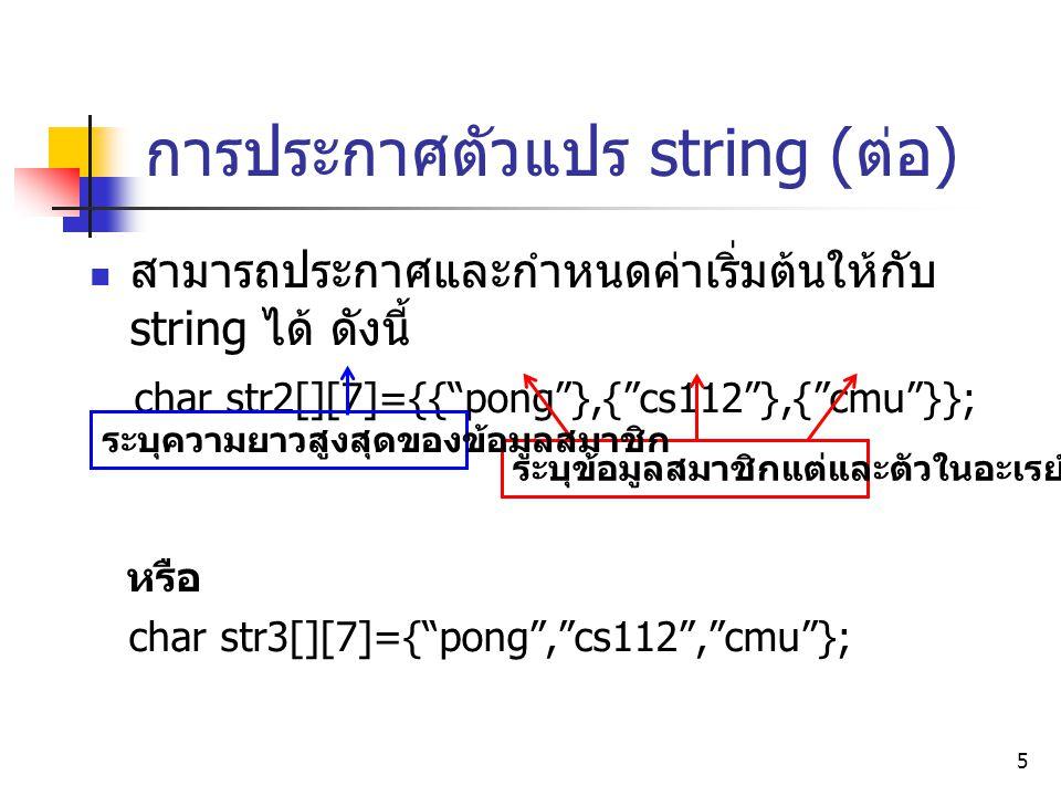 """5 การประกาศตัวแปร string ( ต่อ ) สามารถประกาศและกำหนดค่าเริ่มต้นให้กับ string ได้ ดังนี้ char str2[][7]={{""""pong""""},{""""cs112""""},{""""cmu""""}}; หรือ char str3[]"""