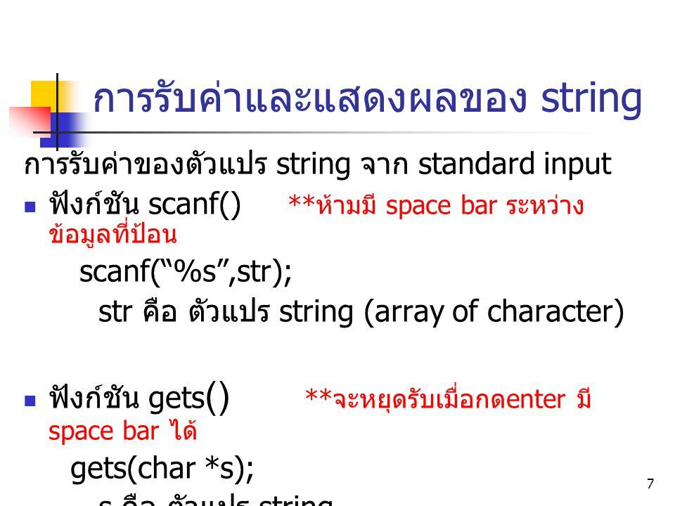 8 การรับค่าและแสดงผลของ string ( ต่อ ) การแสดงผลค่าของตัวแปร string ออกที่ standard output ฟังก์ชัน printf() printf( %s ,str); str คือ ตัวแปร string หรือ string ที่ต้องการ แสดงผล ฟังก์ชัน puts() int puts(char *s); s คือ ตัวแปร string หรือ string ที่ต้องการ แสดงผล